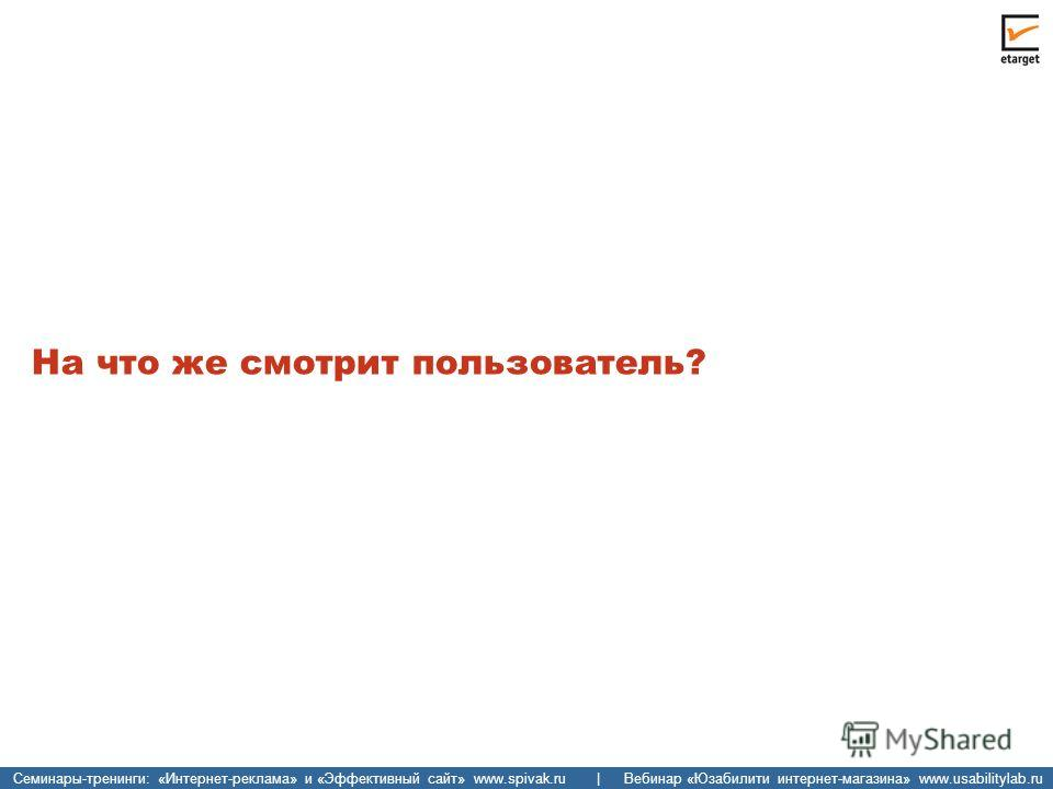 Семинары-тренинги: «Интернет-реклама» и «Эффективный сайт» www.spivak.ru | Вебинар «Юзабилити интернет-магазина» www.usabilitylab.ru На что же смотрит пользователь?