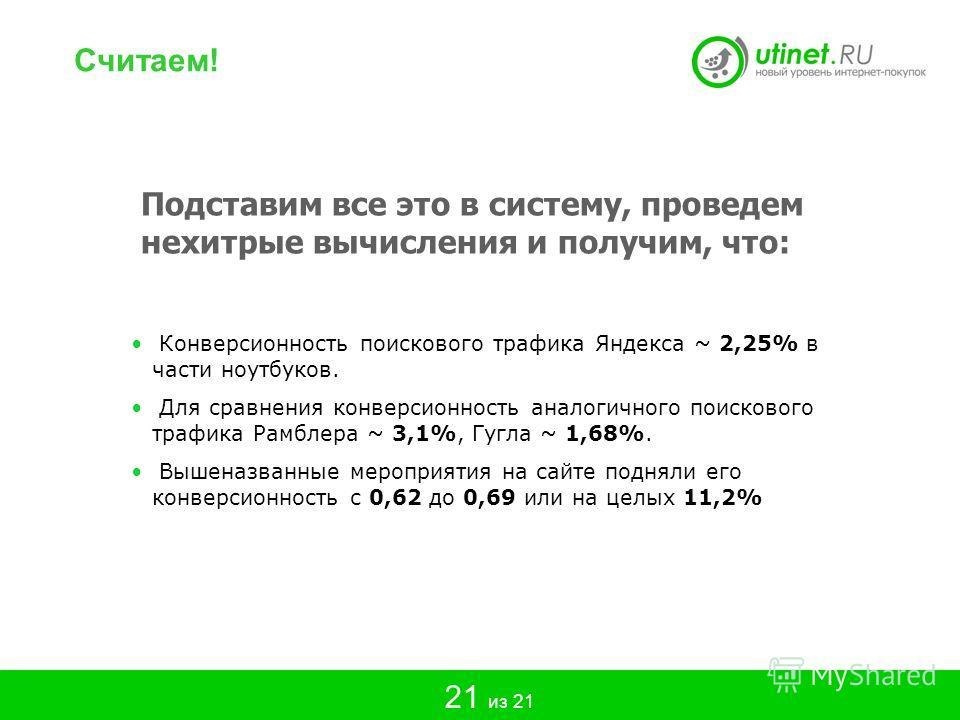 Подставим все это в систему, проведем нехитрые вычисления и получим, что: Конверсионность поискового трафика Яндекса ~ 2,25% в части ноутбуков. Для сравнения конверсионность аналогичного поискового трафика Рамблера ~ 3,1%, Гугла ~ 1,68%. Вышеназванны