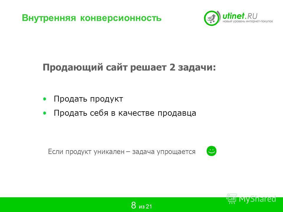 Продающий сайт решает 2 задачи: Продать продукт Продать себя в качестве продавца Если продукт уникален – задача упрощается Внутренняя конверсионность 8 из 21