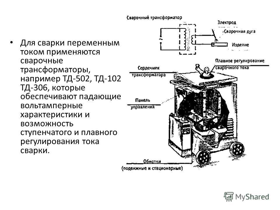 Для сварки переменным током применяются сварочные трансформаторы, например ТД-502, ТД-102, ТД-306, которые обеспечивают падающие вольтамперные характеристики и возможность ступенчатого и плавного регулирования тока сварки.