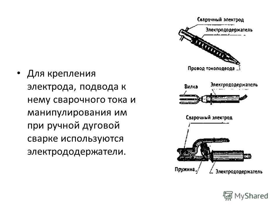 Для крепления электрода, подвода к нему сварочного тока и манипулирования им при ручной дуговой сварке используются электрододержатели.