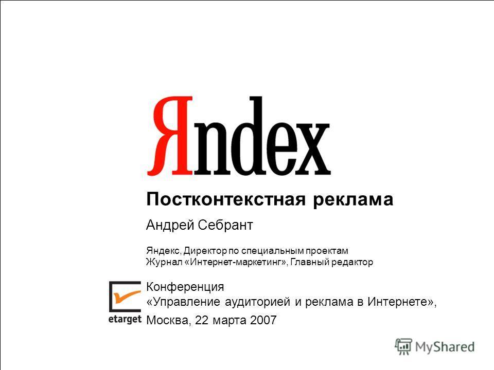 1 Постконтекстная реклама Андрей Себрант Яндекс, Директор по специальным проектам Журнал «Интернет-маркетинг», Главный редактор Конференция «Управление аудиторией и реклама в Интернете», Москва, 22 марта 2007