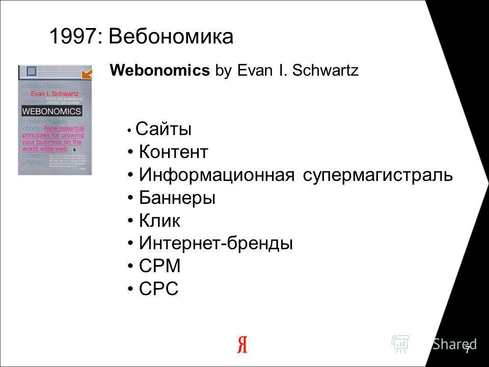 7 1997: Вебономика Webonomics by Evan I. Schwartz Сайты Контент Информационная супермагистраль Баннеры Клик Интернет-бренды CPM CPC