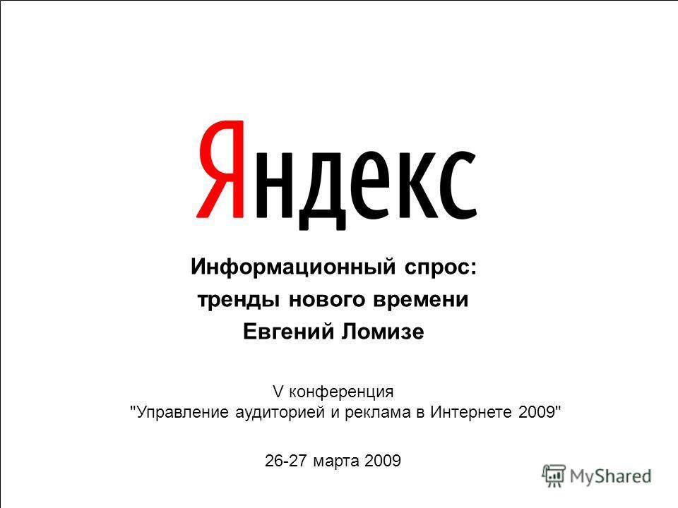 Информационный спрос: тренды нового времени Евгений Ломизе V конференция Управление аудиторией и реклама в Интернете 2009 26-27 марта 2009