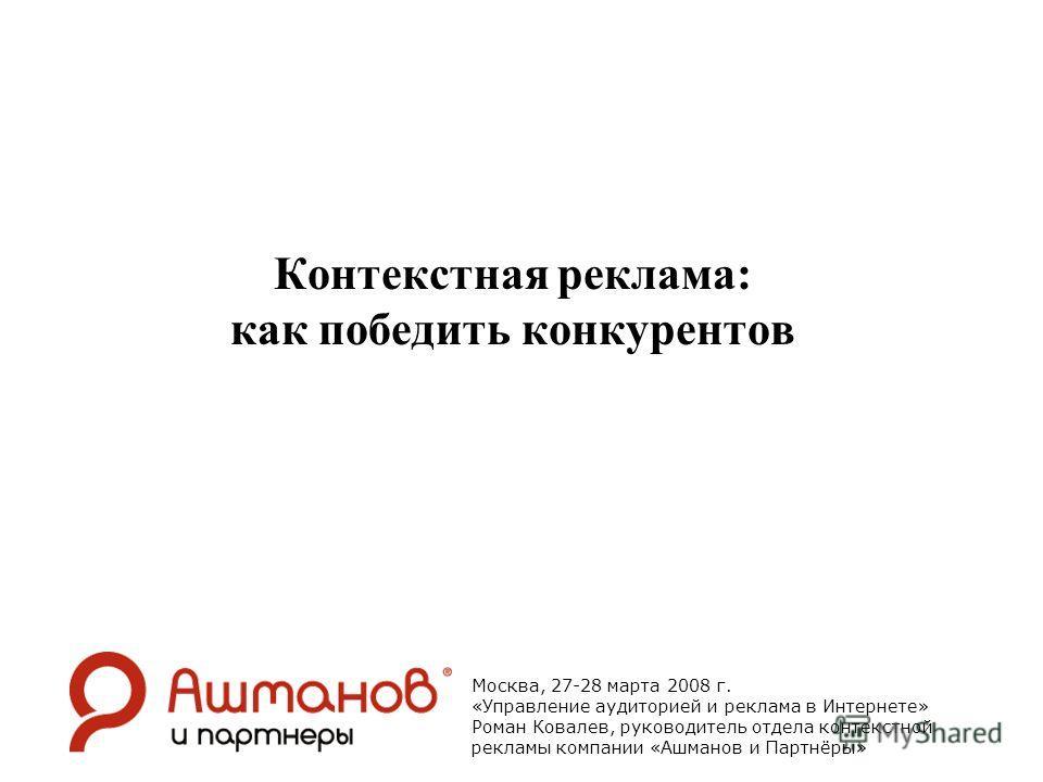 Контекстная реклама: как победить конкурентов Москва, 27-28 марта 2008 г. «Управление аудиторией и реклама в Интернете» Роман Ковалев, руководитель отдела контекстной рекламы компании «Ашманов и Партнёры»