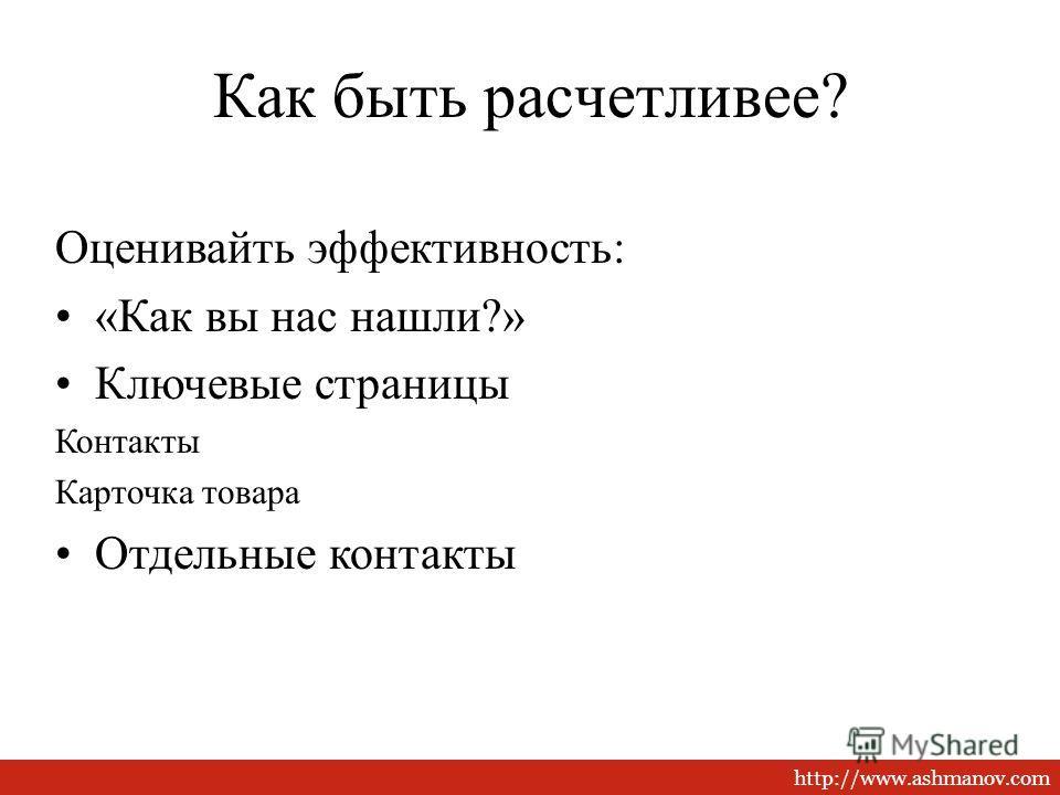 http://www.ashmanov.com Как быть расчетливее? Оценивайть эффективность: «Как вы нас нашли?» Ключевые страницы Контакты Карточка товара Отдельные контакты