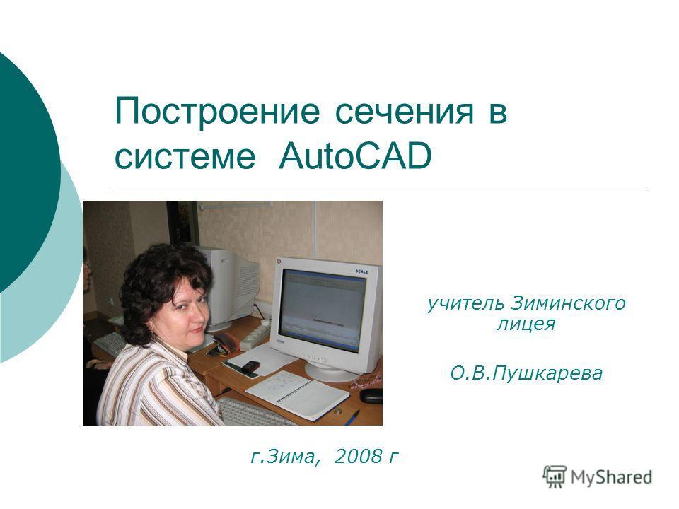 Построение сечения в системе AutoCAD учитель Зиминского лицея О.В.Пушкарева г.Зима, 2008 г