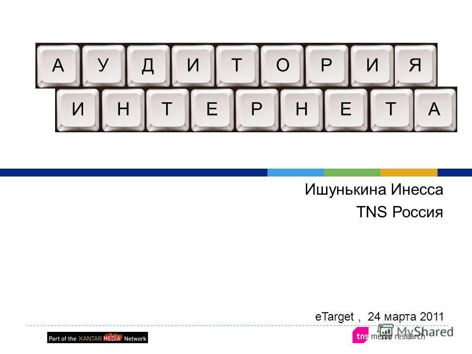 Ишунькина Инесса TNS Россия А УДИЯТОРИ И НТЕАРНЕТ eTarget, 24 марта 2011
