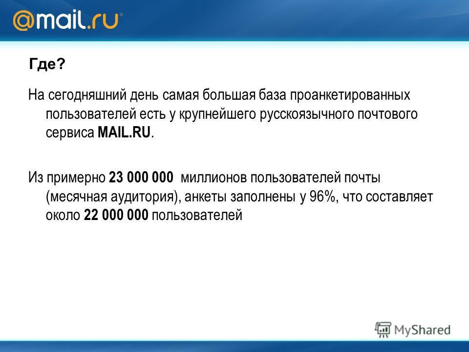 Где? На сегодняшний день самая большая база проанкетированных пользователей есть у крупнейшего русскоязычного почтового сервиса MAIL.RU. Из примерно 23 000 000 миллионов пользователей почты (месячная аудитория), анкеты заполнены у 96%, что составляет