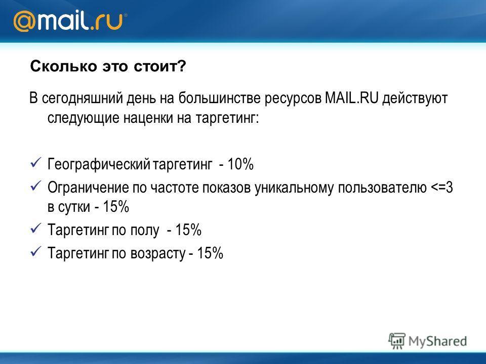 Сколько это стоит? В сегодняшний день на большинстве ресурсов MAIL.RU действуют следующие наценки на таргетинг: Географический таргетинг - 10% Ограничение по частоте показов уникальному пользователю