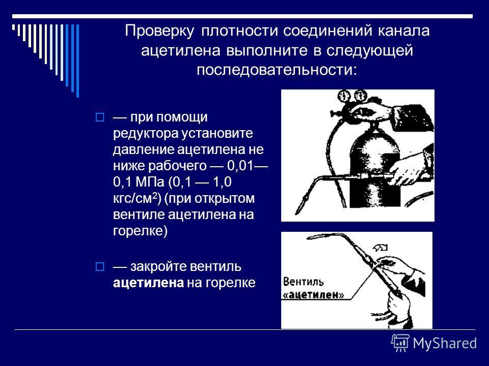 Проверку плотности соединений канала ацетилена выполните в следующей последовательности: при помощи редуктора установите давление ацетилена не ниже рабочего 0,01 0,1 МПа (0,1 1,0 кгс/см 2 ) (при открытом вентиле ацетилена на горелке) закройте вентиль