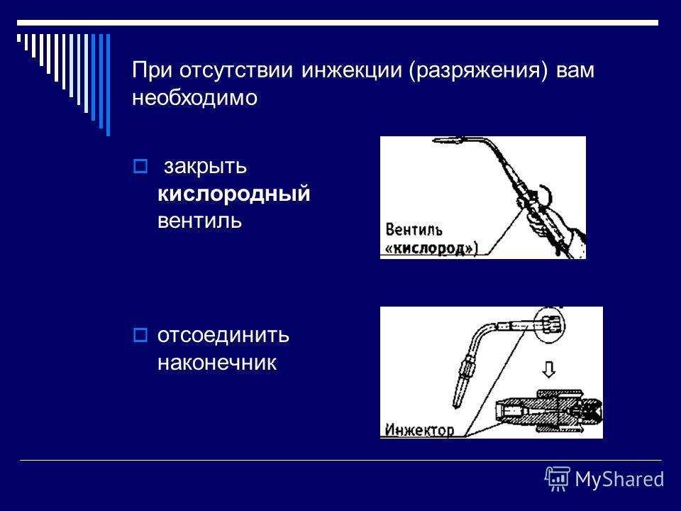 При отсутствии инжекции (разряжения) вам необходимо закрыть кислородный вентиль отсоединить наконечник