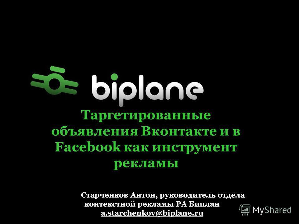 Таргетированные объявления Вконтакте и в Facebook как инструмент рекламы Старченков Антон, руководитель отдела контекстной рекламы РА Биплан a.starchenkov@biplane.ru