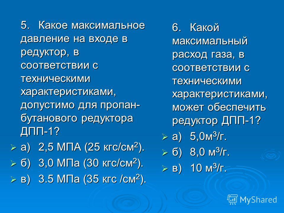 5.Какое максимальное давление на входе в редуктор, в соответствии с техническими характеристиками, допустимо для пропан- бутанового редуктора ДПП-1? а)2,5 МПА (25 кгс/см 2 ). а)2,5 МПА (25 кгс/см 2 ). б)3,0 МПа (30 кгс/см 2 ). б)3,0 МПа (30 кгс/см 2