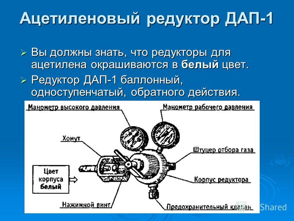Ацетиленовый редуктор ДАП-1 Вы должны знать, что редукторы для ацетилена окрашиваются в белый цвет. Вы должны знать, что редукторы для ацетилена окрашиваются в белый цвет. Редуктор ДАП-1 баллонный, одноступенчатый, обратного действия. Редуктор ДАП-1