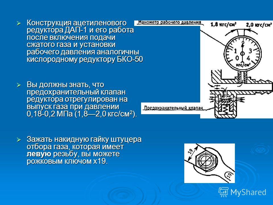 Конструкция ацетиленового редуктора ДАП-1 и его работа после включения подачи сжатого газа и установки рабочего давления аналогичны кислородному редуктору БКО-50 Конструкция ацетиленового редуктора ДАП-1 и его работа после включения подачи сжатого га