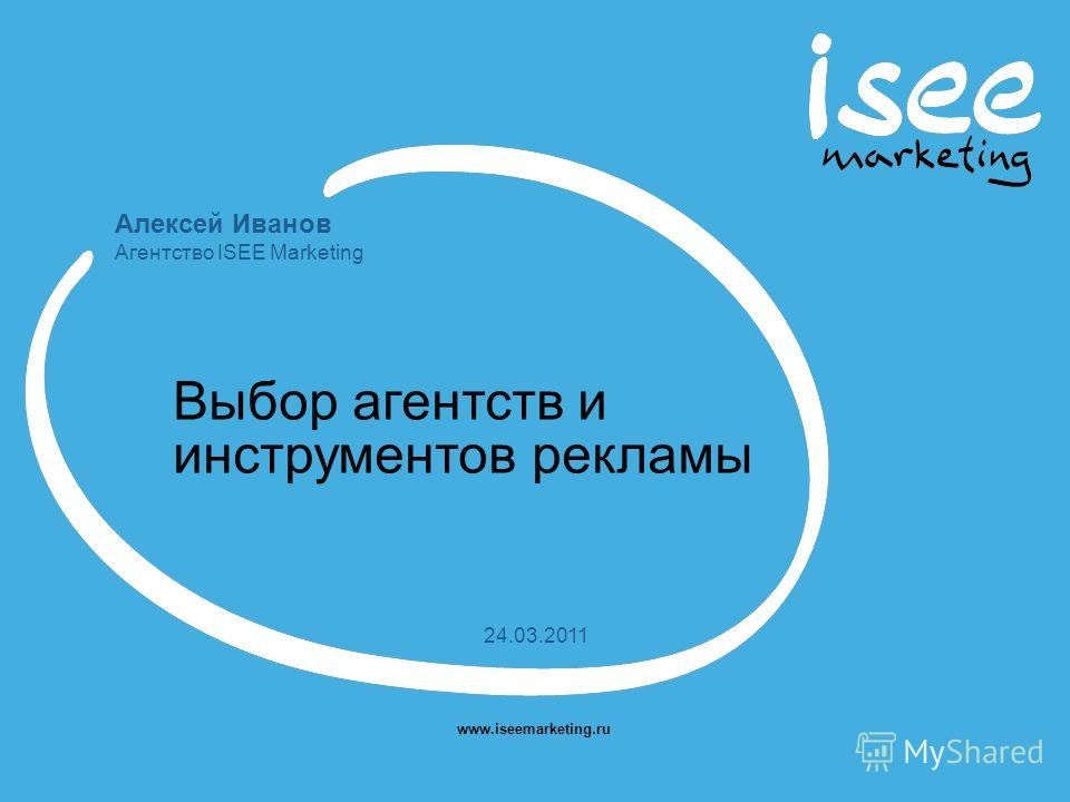 Алексей Иванов Агентство ISEE Marketing www.iseemarketing.ru 24.03.2011 Выбор агентств и инструментов рекламы
