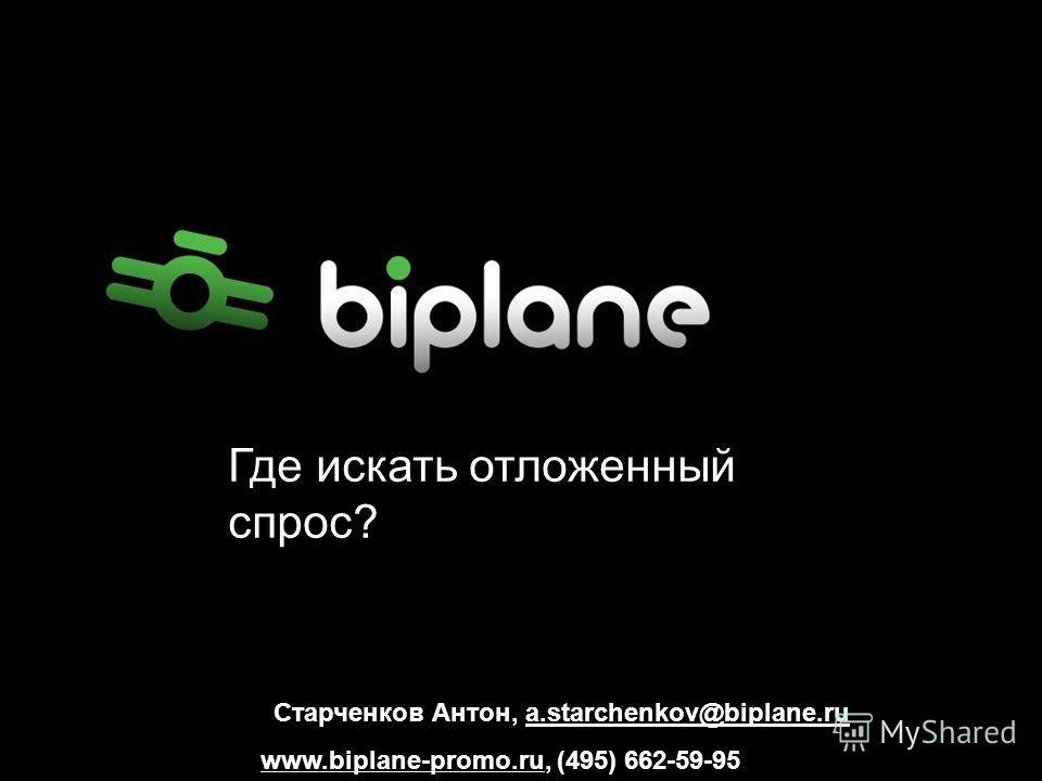 Старченков Антон, a.starchenkov@biplane.ru www.biplane-promo.ru, (495) 662-59-95 Где искать отложенный спрос?