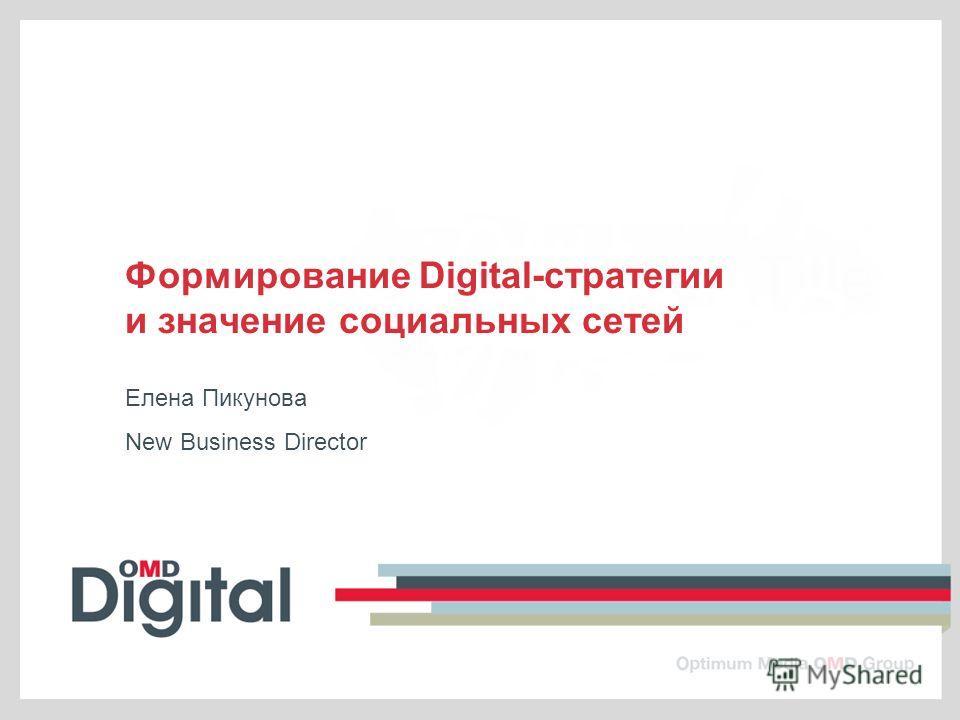 Формирование Digital-стратегии и значение социальных сетей Елена Пикунова New Business Director