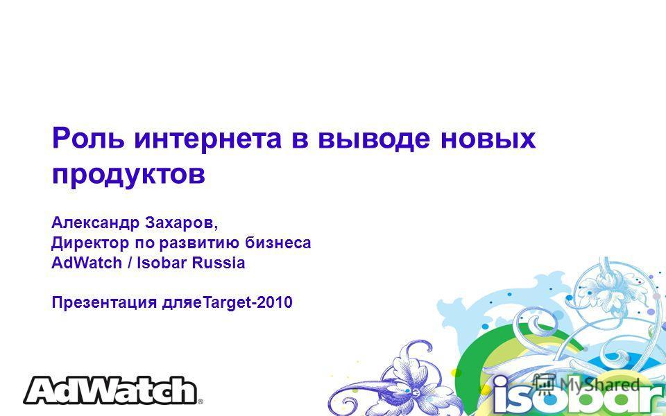 Роль интернета в выводе новых продуктов Александр Захаров, Директор по развитию бизнеса AdWatch / Isobar Russia Презентация дляeTarget-2010