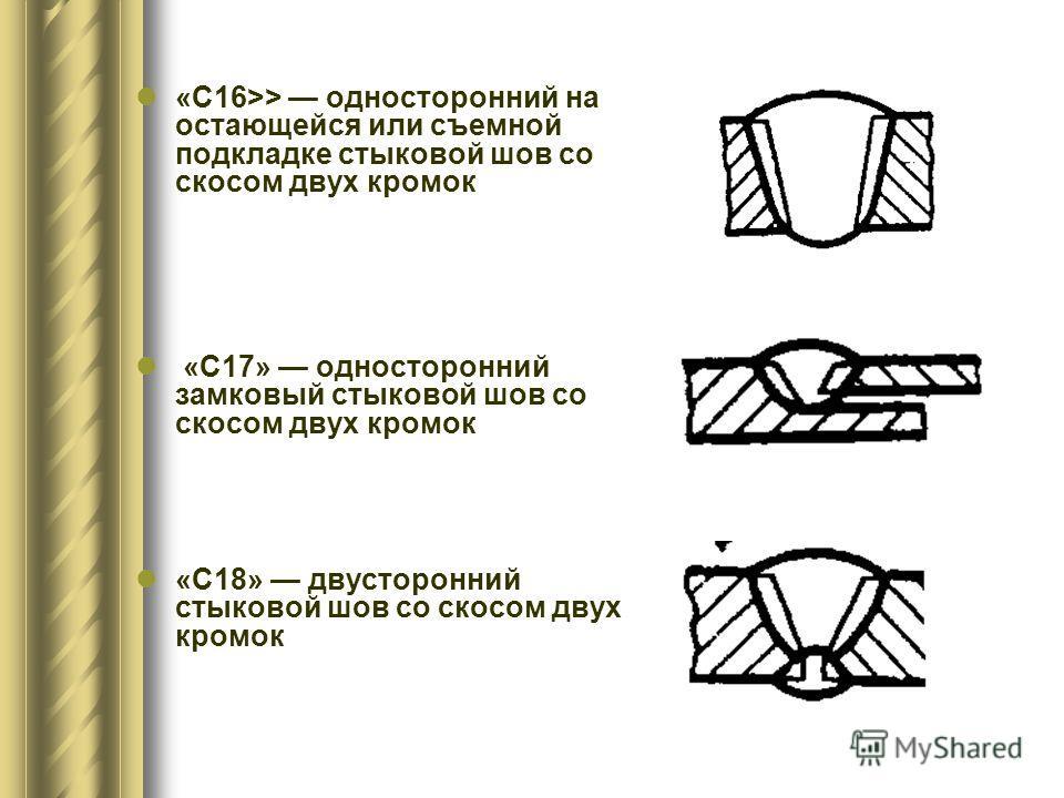 «С16>> односторонний на остающейся или съемной подкладке стыковой шов со скосом двух кромок «С17» односторонний замковый стыковой шов со скосом двух кромок «С18» двусторонний стыковой шов со скосом двух кромок