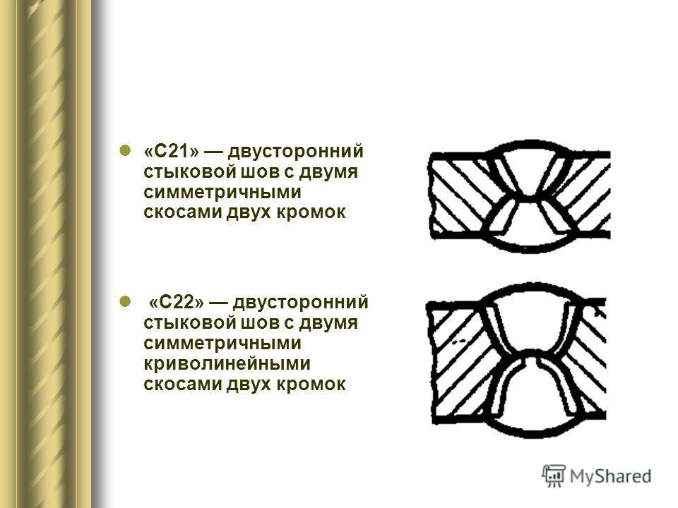 «С21» двусторонний стыковой шов с двумя симметричными скосами двух кромок «С22» двусторонний стыковой шов с двумя симметричными криволинейными скосами двух кромок