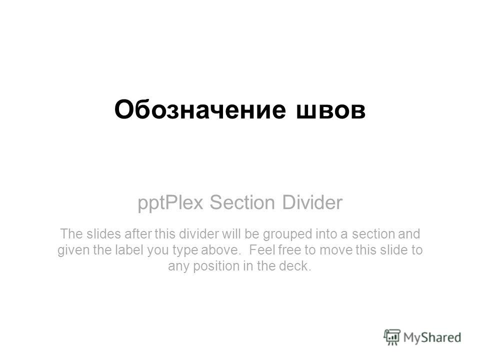 pptPlex Section Divider Обозначение швов The slides after this divider will be grouped into a section and given the label you type above. Feel free to move this slide to any position in the deck.