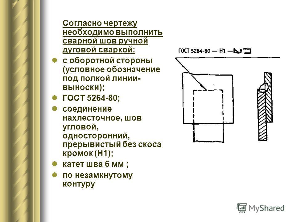 Согласно чертежу необходимо выполнить сварной шов ручной дуговой сваркой: с оборотной стороны (условное обозначение под полкой линии- выноски); ГОСТ 5264-80; соединение нахлесточное, шов угловой, односторонний, прерывистый без скоса кромок (H1); кате