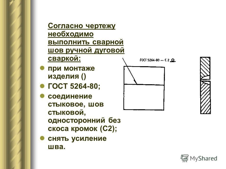 Согласно чертежу необходимо выполнить сварной шов ручной дуговой сваркой: при монтаже изделия () ГОСТ 5264-80; соединение стыковое, шов стыковой, односторонний без скоса кромок (С2); снять усиление шва.