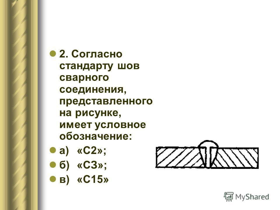 2. Согласно стандарту шов сварного соединения, представленного на рисунке, имеет условное обозначение: а)«С2»; б)«СЗ»; в)«С15»