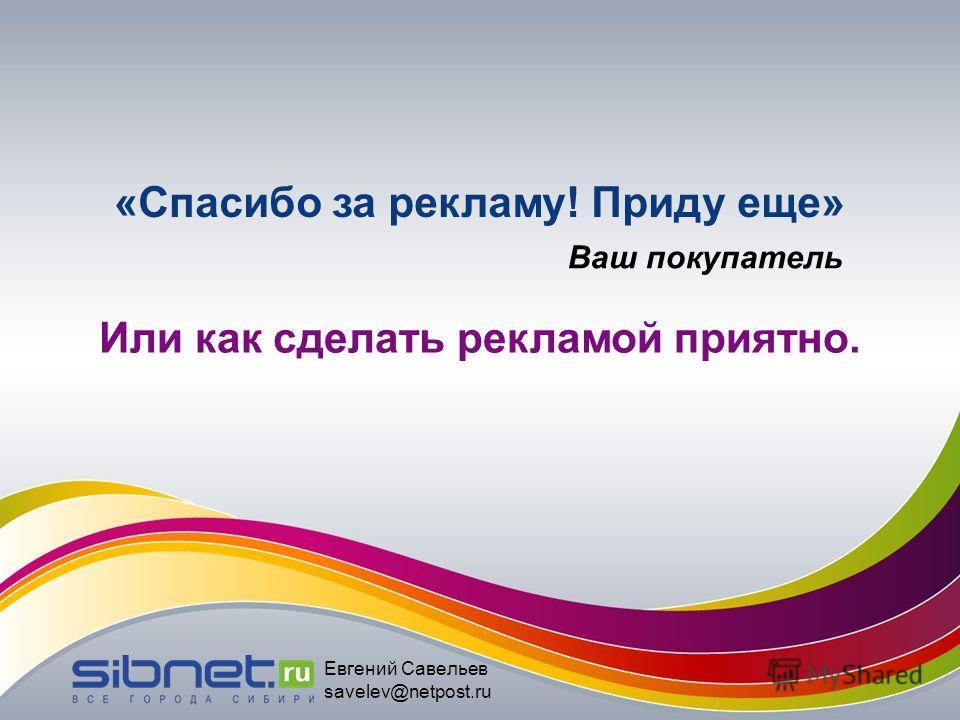 «Спасибо за рекламу! Приду еще» Или как сделать рекламой приятно. Ваш покупатель Евгений Савельев savelev@netpost.ru