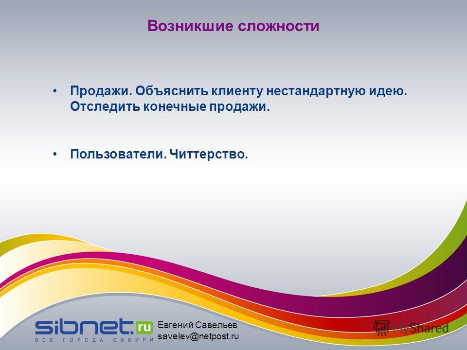 Евгений Савельев savelev@netpost.ru Возникшие сложности Продажи. Объяснить клиенту нестандартную идею. Отследить конечные продажи. Пользователи. Читтерство.