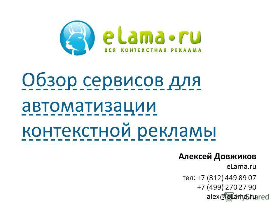 Алексей Довжиков eLama.ru тел: +7 (812) 449 89 07 +7 (499) 270 27 90 alex@eLama.ru Обзор сервисов для автоматизации контекстной рекламы