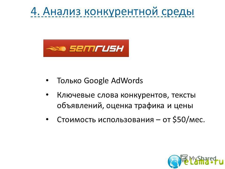 4. Анализ конкурентной среды Только Google AdWords Ключевые слова конкурентов, тексты объявлений, оценка трафика и цены Стоимость использования – от $50/мес.