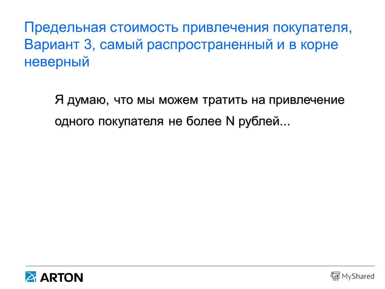 Предельная стоимость привлечения покупателя, Вариант 3, самый распространенный и в корне неверный Я думаю, что мы можем тратить на привлечение одного покупателя не более N рублей...