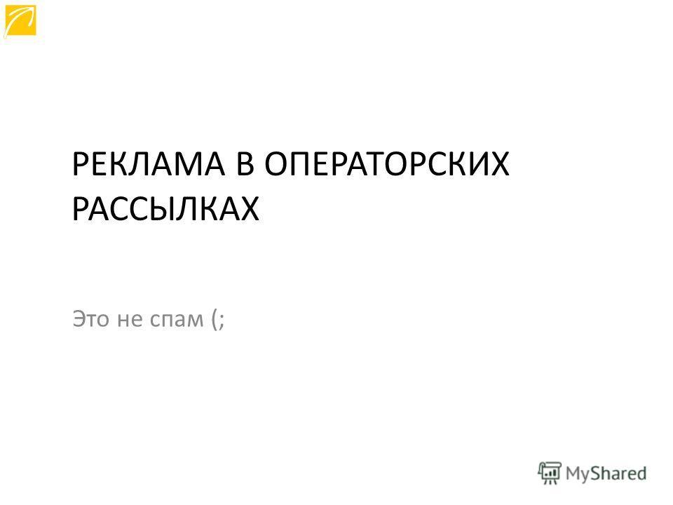 РЕКЛАМА В ОПЕРАТОРСКИХ РАССЫЛКАХ Это не спам (;