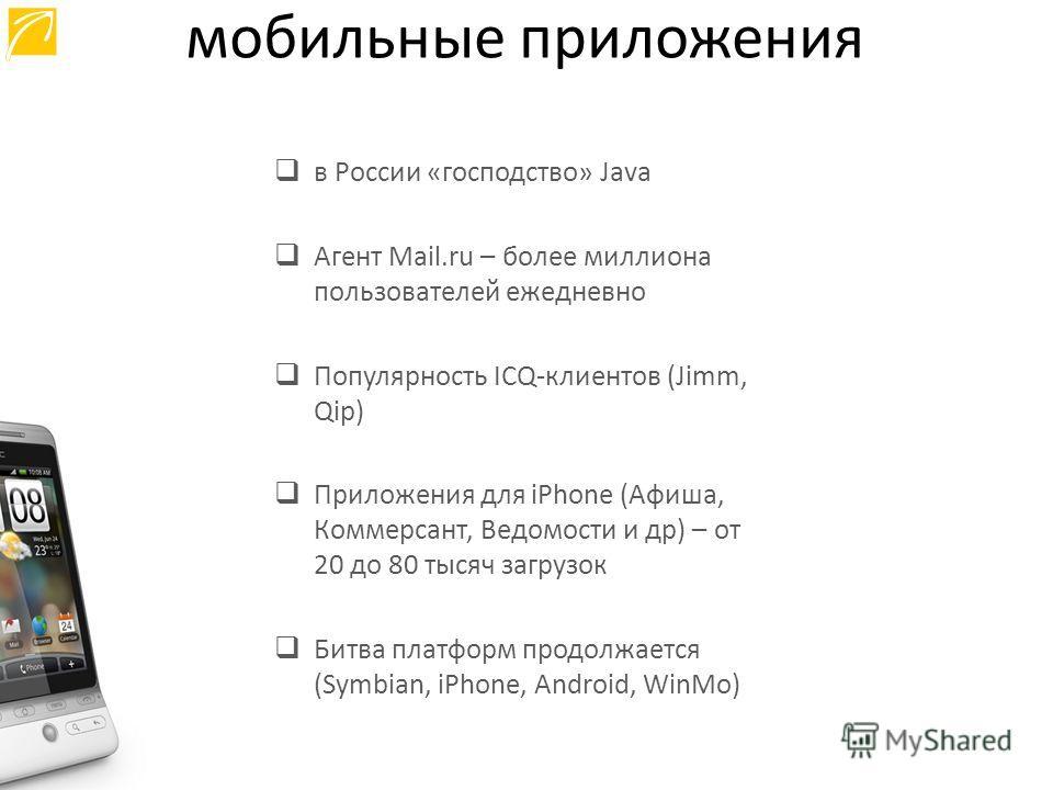 в России «господство» Java Агент Mail.ru – более миллиона пользователей ежедневно Популярность ICQ-клиентов (Jimm, Qip) Приложения для iPhone (Афиша, Коммерсант, Ведомости и др) – от 20 до 80 тысяч загрузок Битва платформ продолжается (Symbian, iPhon