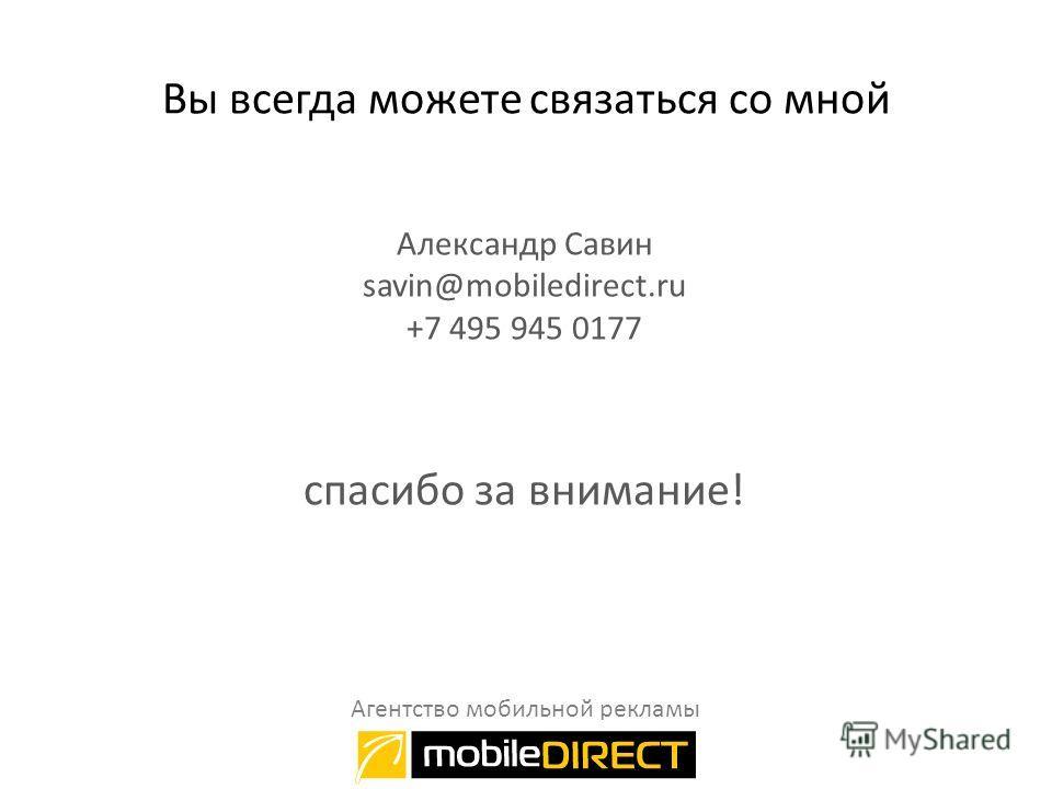 Вы всегда можете связаться со мной Александр Савин savin@mobiledirect.ru +7 495 945 0177 спасибо за внимание! Агентство мобильной рекламы