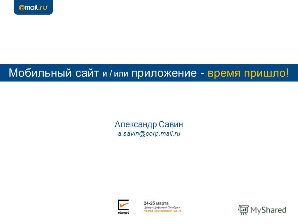 Мобильный сайт и / или приложение - время пришло! Александр Савин a.savin@corp.mail.ru