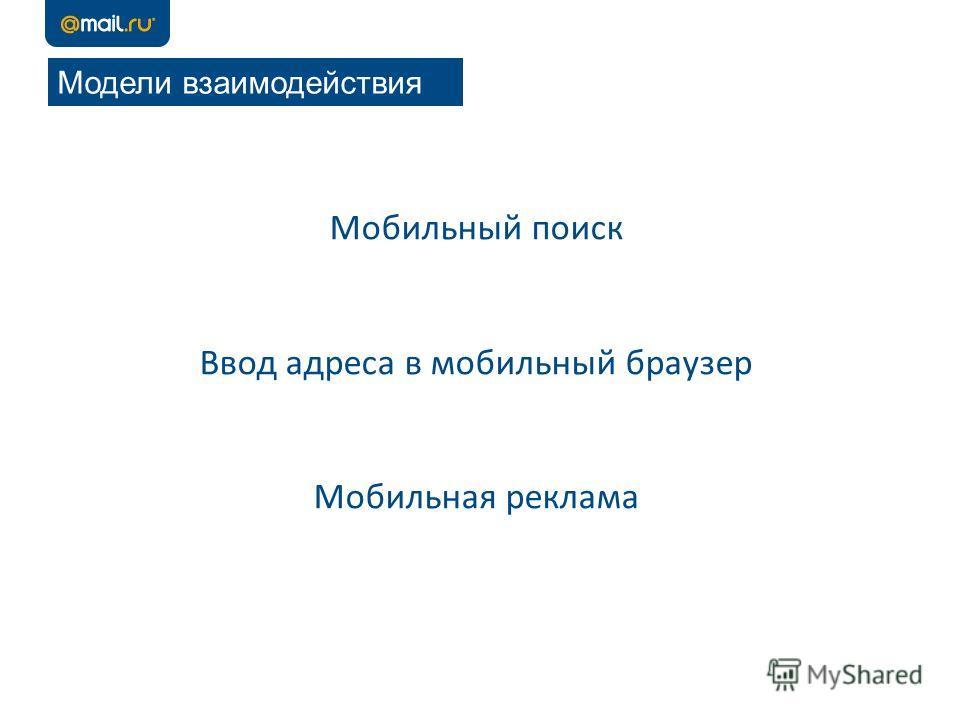Модели взаимодействия Мобильный поиск Ввод адреса в мобильный браузер Мобильная реклама