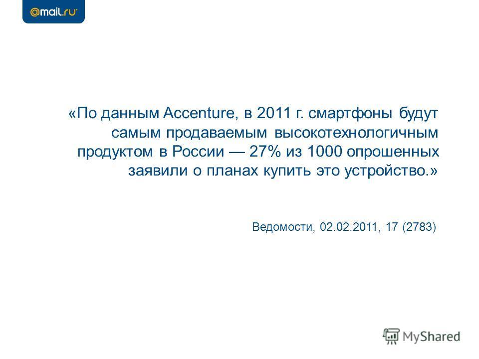 «По данным Accenture, в 2011 г. смартфоны будут самым продаваемым высокотехнологичным продуктом в России 27% из 1000 опрошенных заявили о планах купить это устройство.» Ведомости, 02.02.2011, 17 (2783)