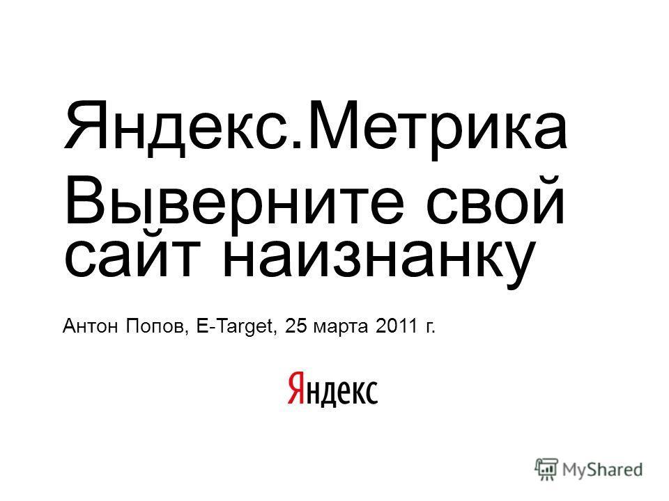 Яндекс.Метрика Выверните свой сайт наизнанку Антон Попов, E-Target, 25 марта 2011 г.