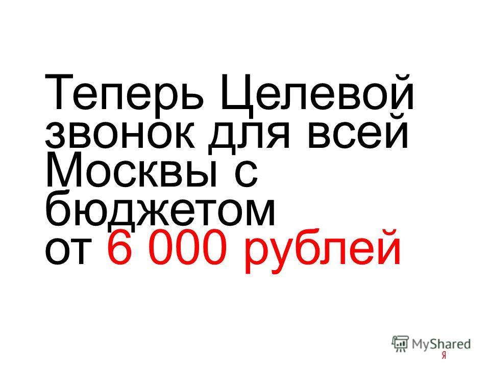 Теперь Целевой звонок для всей Москвы с бюджетом от 6 000 рублей