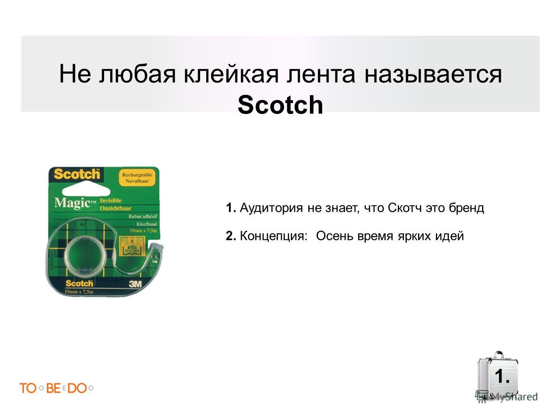 Не любая клейкая лента называется Scotch 1. Аудитория не знает, что Скотч это бренд 2. Концепция: Осень время ярких идей 1.