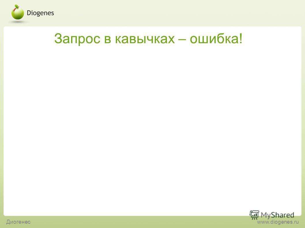 Запрос в кавычках – ошибка! Диогенесwww.diogenes.ru