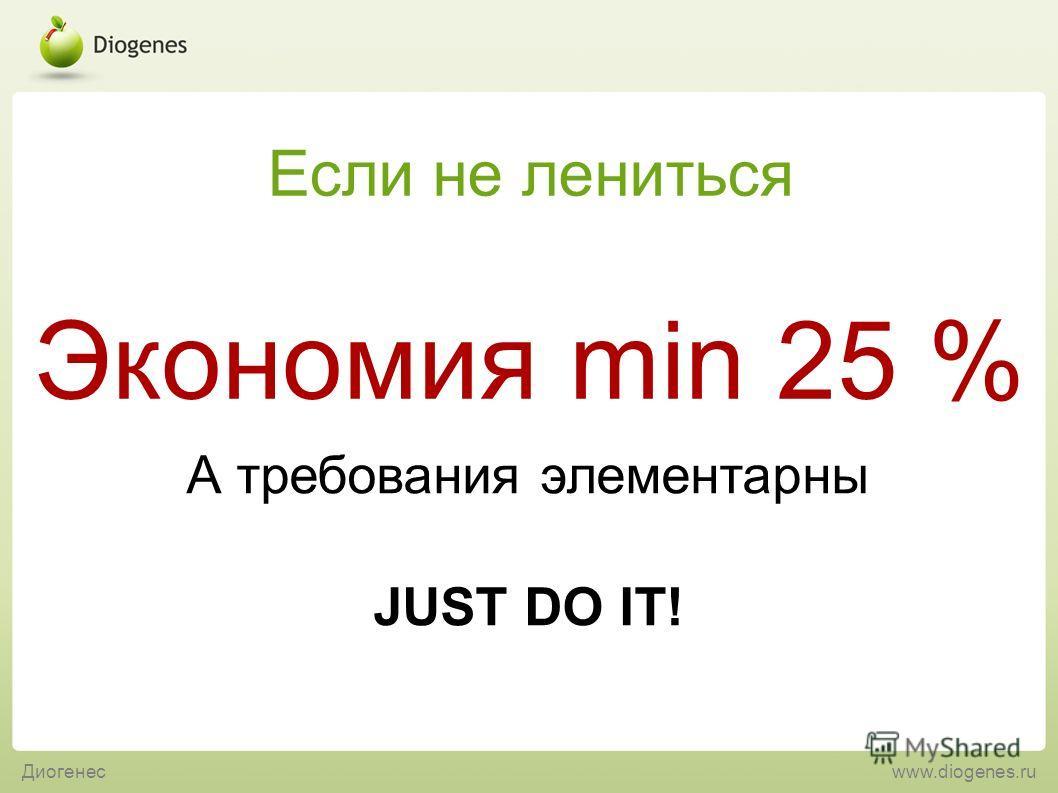 А требования элементарны JUST DO IT! Экономия min 25 % Если не лениться Диогенесwww.diogenes.ru