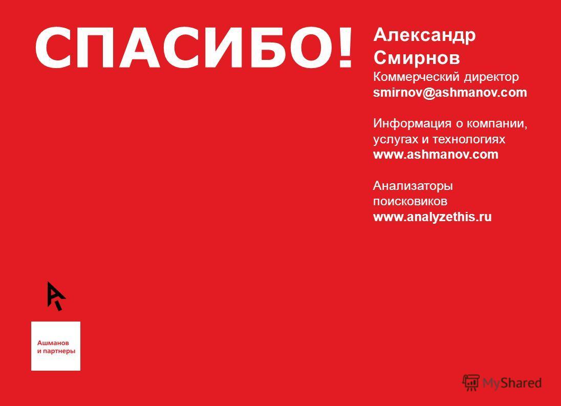 СПАСИБО! Александр Смирнов Коммерческий директор smirnov@ashmanov.com Информация о компании, услугах и технологиях www.ashmanov.com Анализаторы поисковиков www.analyzethis.ru