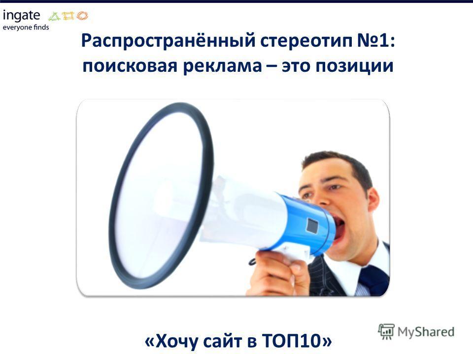 Распространённый стереотип 1: поисковая реклама – это позиции «Хочу сайт в ТОП10»