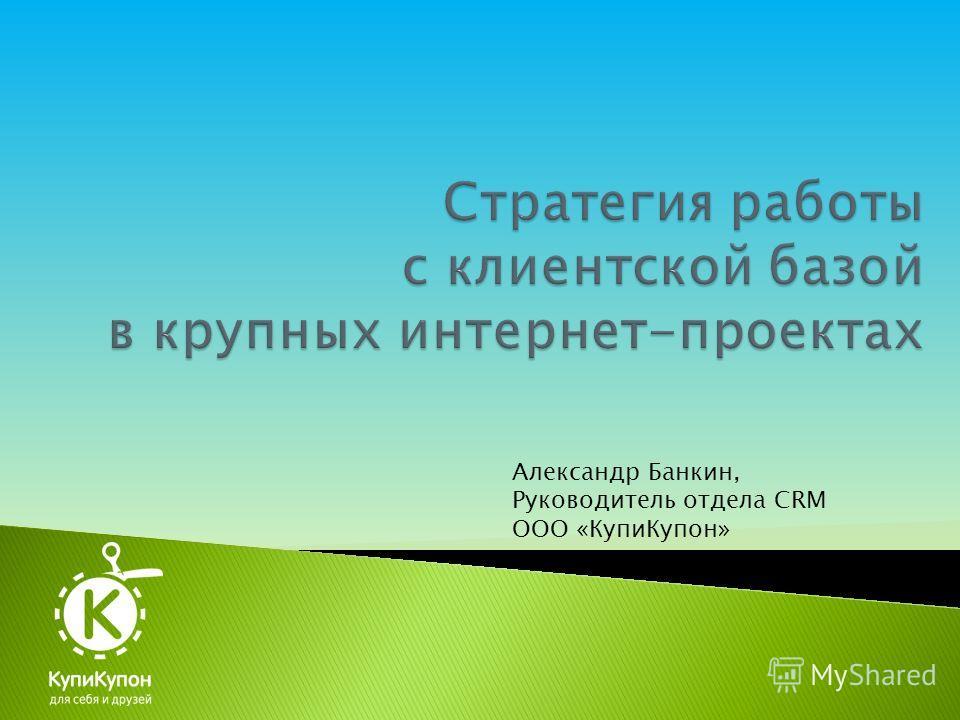 Александр Банкин, Руководитель отдела CRM ООО «КупиКупон»