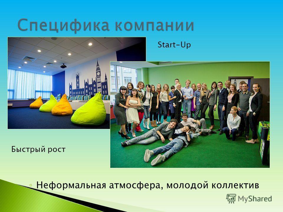 Неформальная атмосфера, молодой коллектив Start-Up Быстрый рост
